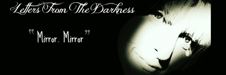 Letters From The Darkness-Mirror, Mirror